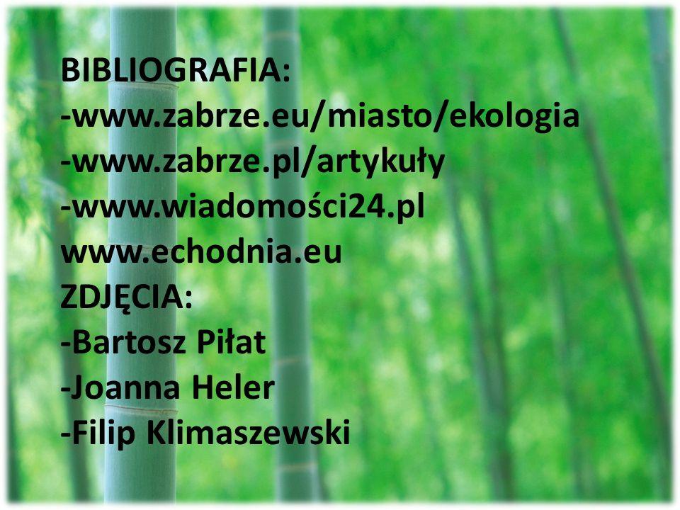 BIBLIOGRAFIA: -www.zabrze.eu/miasto/ekologia -www.zabrze.pl/artykuły -www.wiadomości24.pl www.echodnia.eu ZDJĘCIA: -Bartosz Piłat -Joanna Heler -Filip
