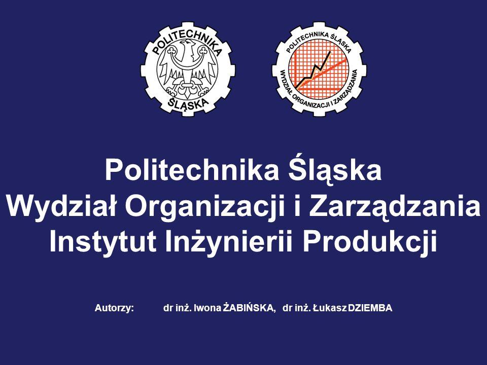 Politechnika Śląska Wydział Organizacji i Zarządzania Instytut Inżynierii Produkcji Autorzy: dr inż. Iwona ŻABIŃSKA, dr inż. Łukasz DZIEMBA