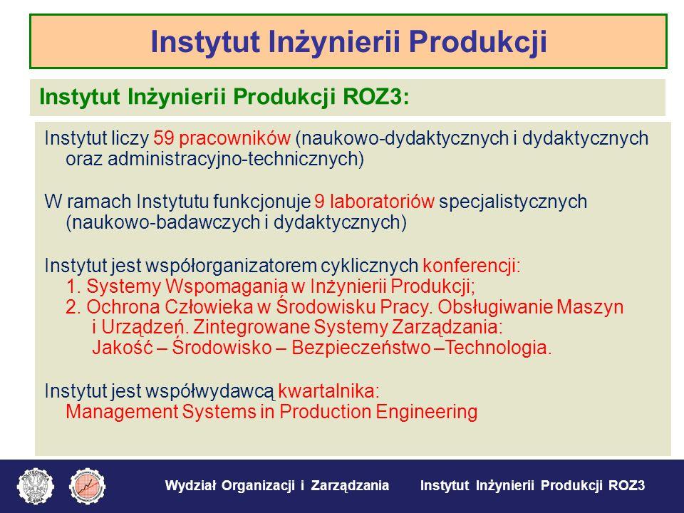 Wydział Organizacji i Zarządzania Instytut Inżynierii Produkcji ROZ3 Instytut Inżynierii Produkcji ROZ3: Instytut liczy 59 pracowników (naukowo-dydakt