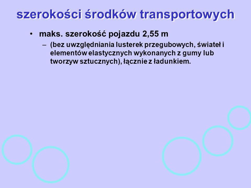 szerokości środków transportowych maks. szerokość pojazdu 2,55 m –(bez uwzględniania lusterek przegubowych, świateł i elementów elastycznych wykonanyc