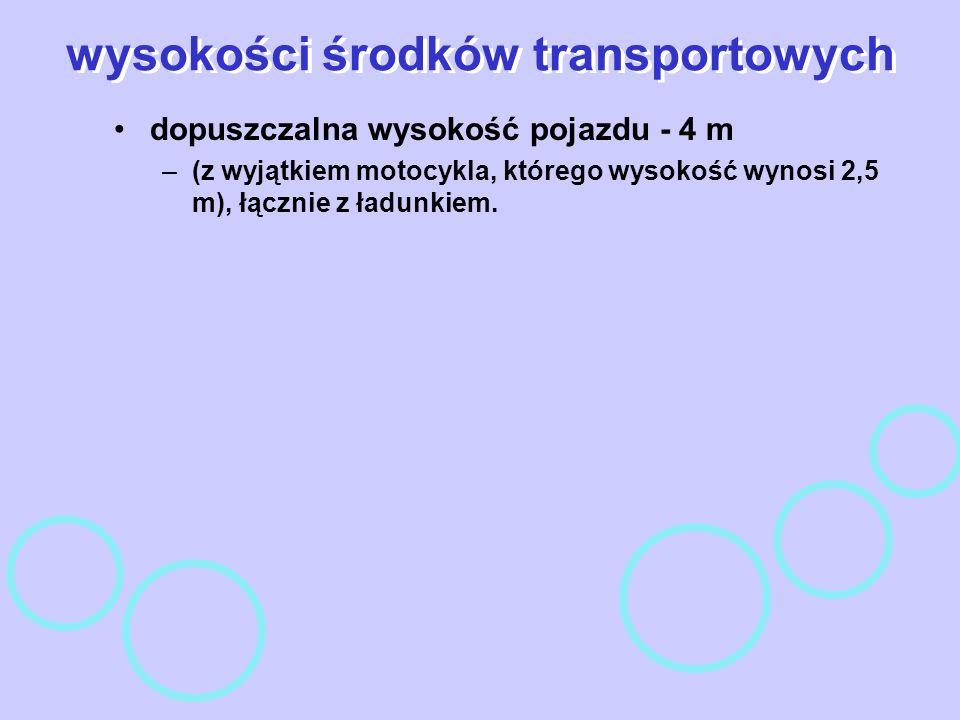 wysokości środków transportowych dopuszczalna wysokość pojazdu - 4 m –(z wyjątkiem motocykla, którego wysokość wynosi 2,5 m), łącznie z ładunkiem.