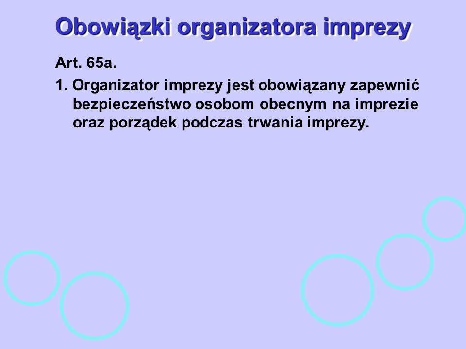 Obowiązki organizatora imprezy Art. 65a. 1. Organizator imprezy jest obowiązany zapewnić bezpieczeństwo osobom obecnym na imprezie oraz porządek podcz