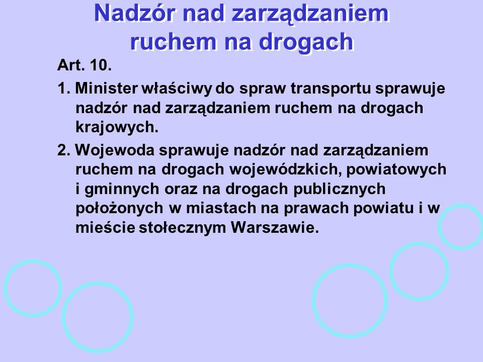 Nadzór nad zarządzaniem ruchem na drogach Art. 10. 1. Minister właściwy do spraw transportu sprawuje nadzór nad zarządzaniem ruchem na drogach krajowy