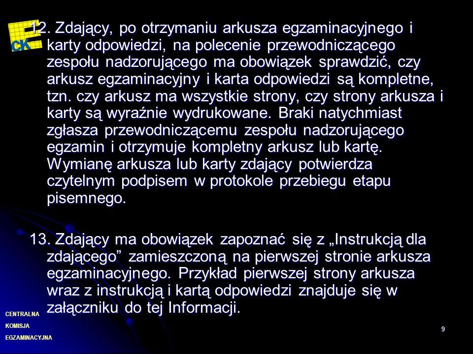EGZAMINACYJNA CENTRALNA KOMISJA 9 12. Zdający, po otrzymaniu arkusza egzaminacyjnego i karty odpowiedzi, na polecenie przewodniczącego zespołu nadzoru