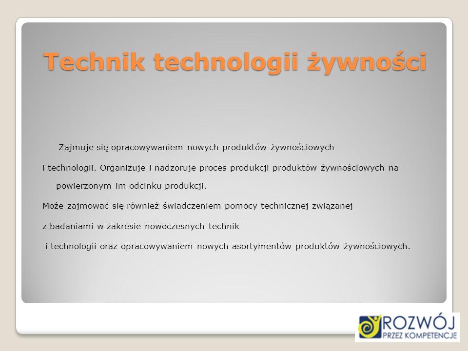 Technik technologii żywności Zajmuje się opracowywaniem nowych produktów żywnościowych i technologii. Organizuje i nadzoruje proces produkcji produktó