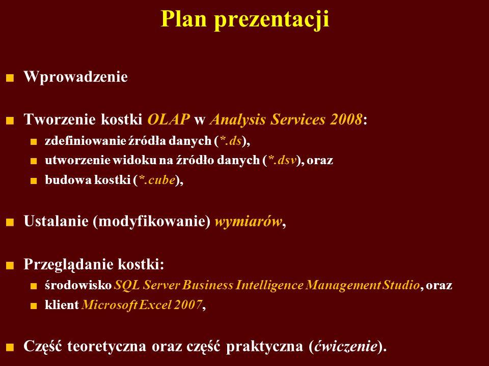 Plan prezentacji Wprowadzenie Tworzenie kostki OLAP w Analysis Services 2008: zdefiniowanie źródła danych (*.ds), utworzenie widoku na źródło danych (*.dsv), oraz budowa kostki (*.cube), Ustalanie (modyfikowanie) wymiarów, Przeglądanie kostki: środowisko SQL Server Business Intelligence Management Studio, oraz klient Microsoft Excel 2007, Część teoretyczna oraz część praktyczna (ćwiczenie).