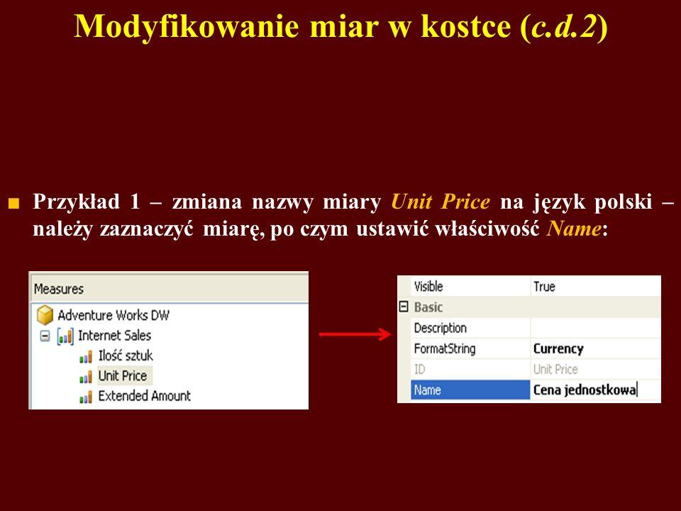 Modyfikowanie miar w kostce (c.d.2) Przykład 1 – zmiana nazwy miary Unit Price na język polski – należy zaznaczyć miarę, po czym ustawić właściwość Name: