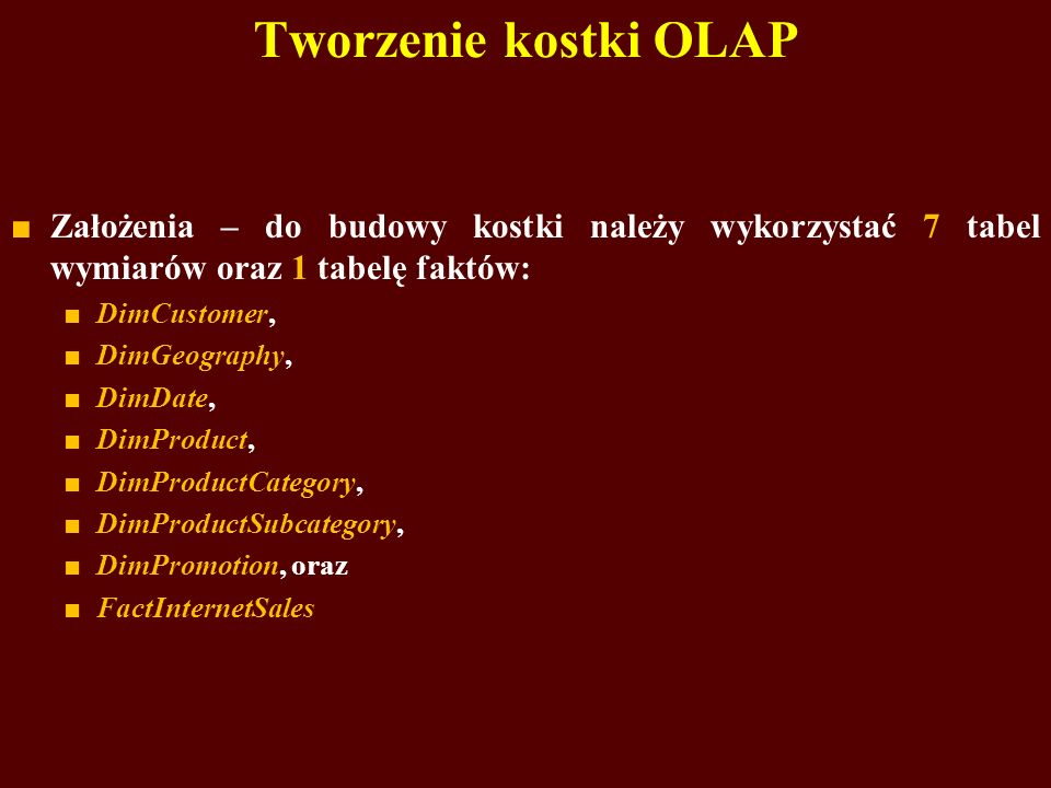 Tworzenie kostki OLAP Założenia – do budowy kostki należy wykorzystać 7 tabel wymiarów oraz 1 tabelę faktów: DimCustomer, DimGeography, DimDate, DimProduct, DimProductCategory, DimProductSubcategory, DimPromotion, oraz FactInternetSales