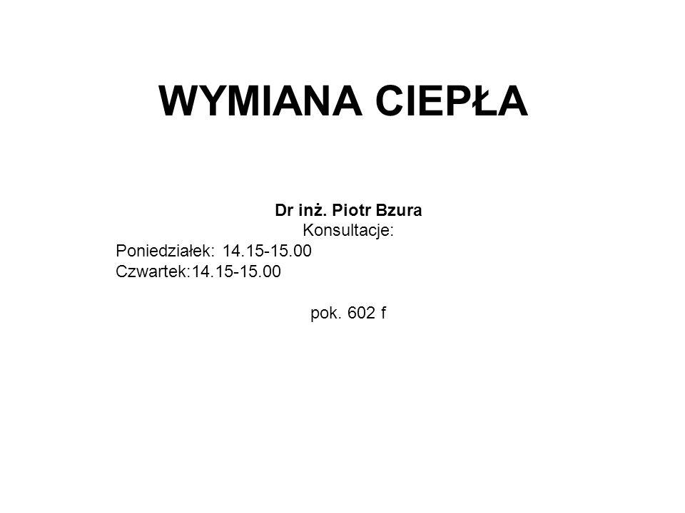 WYMIANA CIEPŁA Dr inż. Piotr Bzura Konsultacje: Poniedziałek: 14.15-15.00 Czwartek:14.15-15.00 pok. 602 f