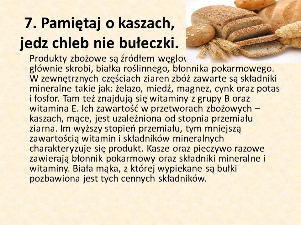 7.Pamiętaj o kaszach, jedz chleb nie bułeczki.