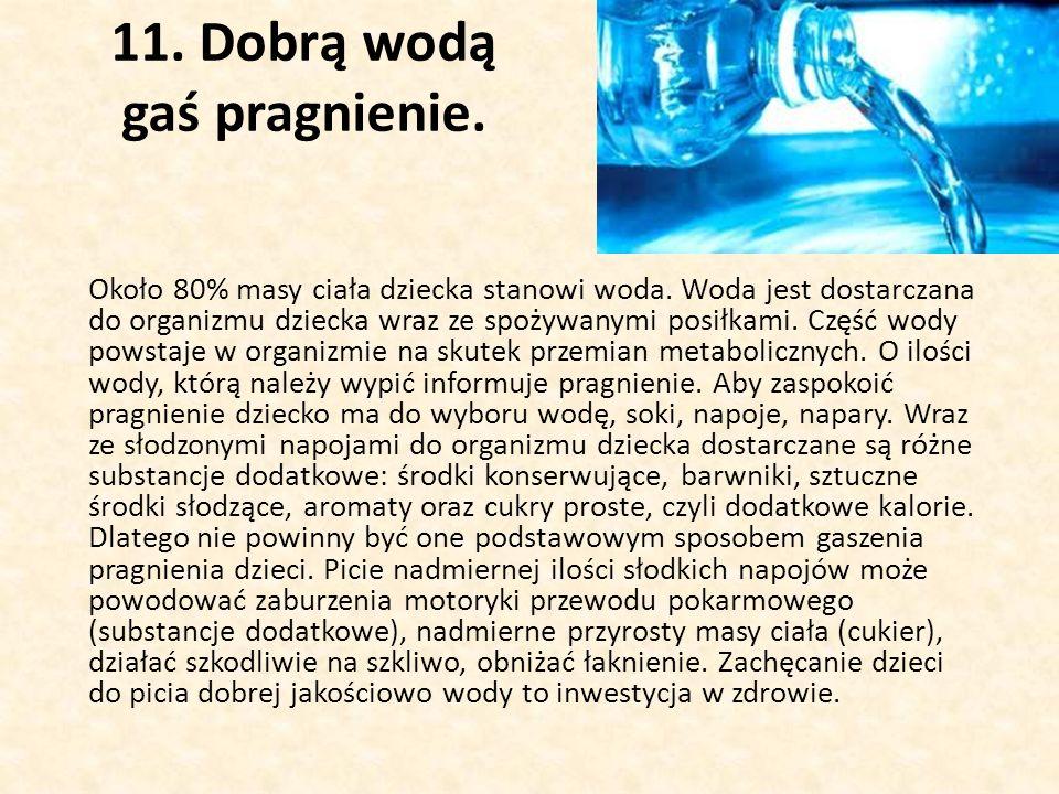 11.Dobrą wodą gaś pragnienie. Około 80% masy ciała dziecka stanowi woda.