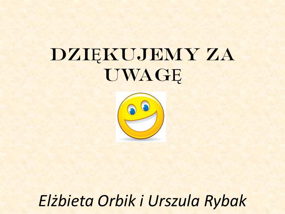 DZI Ę KUJEMY ZA UWAG Ę Elżbieta Orbik i Urszula Rybak