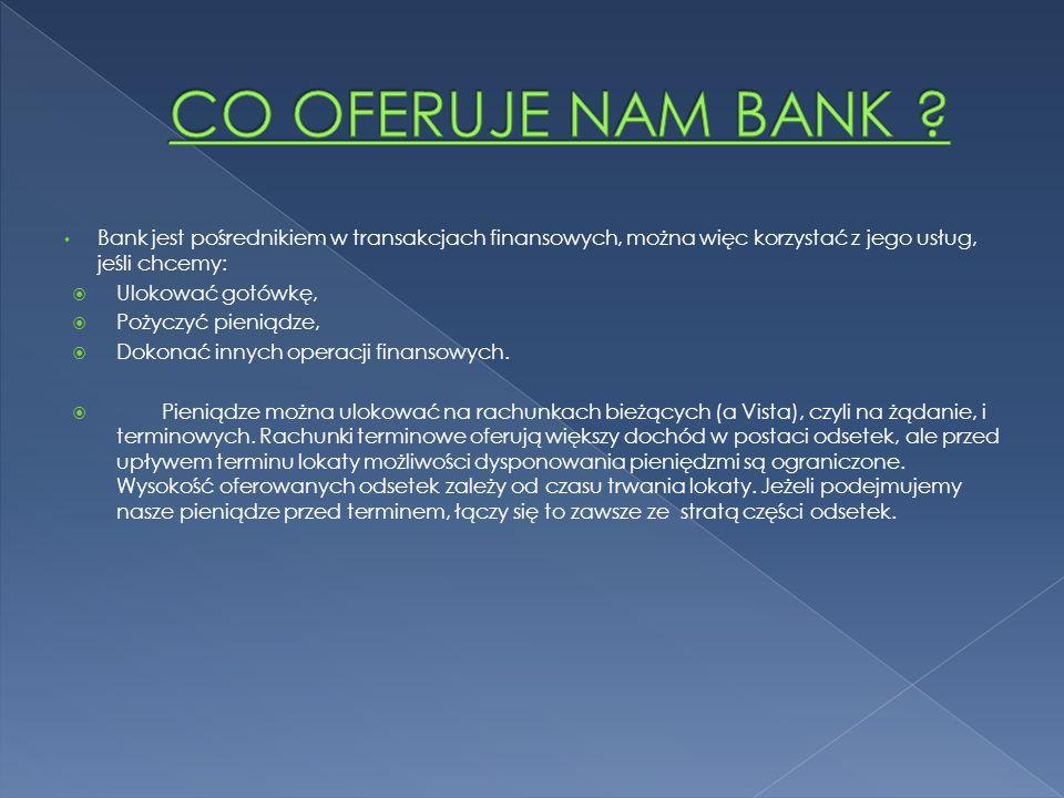 Bank jest pośrednikiem w transakcjach finansowych, można więc korzystać z jego usług, jeśli chcemy: Ulokować gotówkę, Pożyczyć pieniądze, Dokonać innych operacji finansowych.