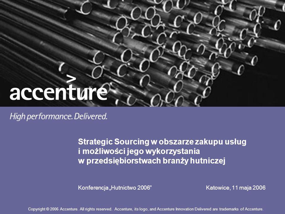 Strategic Sourcing w obszarze zakupu usług i możliwości jego wykorzystania w przedsiębiorstwach branży hutniczej Konferencja Hutnictwo 2006 Katowice, 11 maja 2006 Copyright © 2006 Accenture.