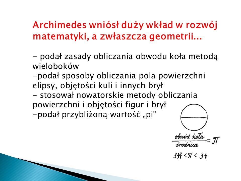 Archimedes wniósł duży wkład w rozwój matematyki, a zwłaszcza geometrii... - podał zasady obliczania obwodu koła metodą wieloboków -podał sposoby obli