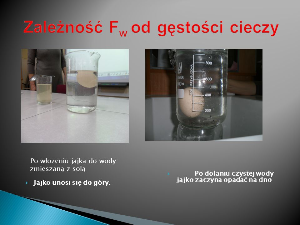 Po włożeniu jajka do wody zmieszaną z solą Jajko unosi się do góry. Po dolaniu czystej wody jajko zaczyna opadać na dno