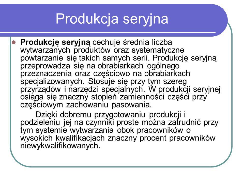 Produkcja seryjna Produkcję seryjną cechuje średnia liczba wytwarzanych produktów oraz systematyczne powtarzanie się takich samych serii. Produkcję se