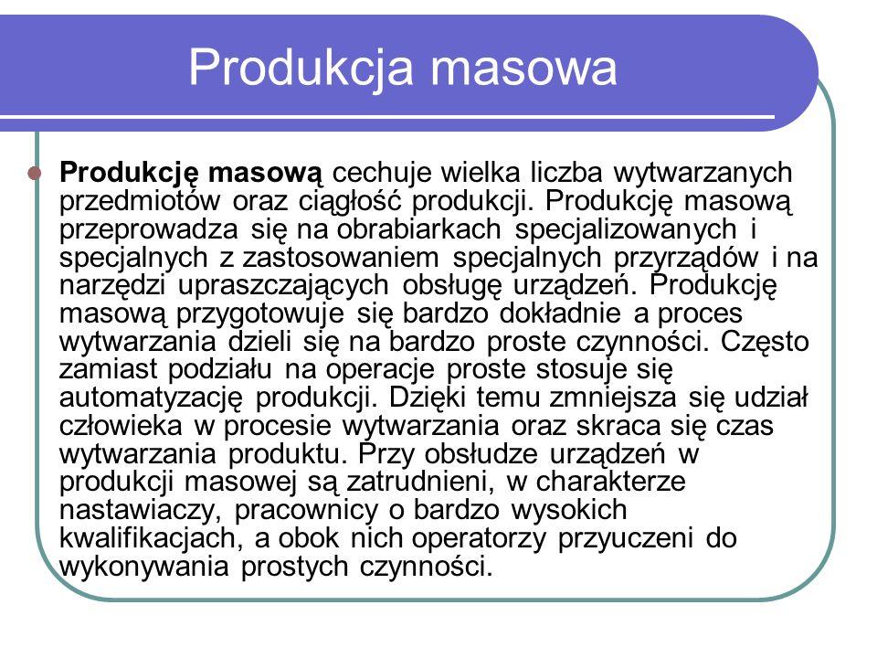 Produkcja masowa Produkcję masową cechuje wielka liczba wytwarzanych przedmiotów oraz ciągłość produkcji. Produkcję masową przeprowadza się na obrabia