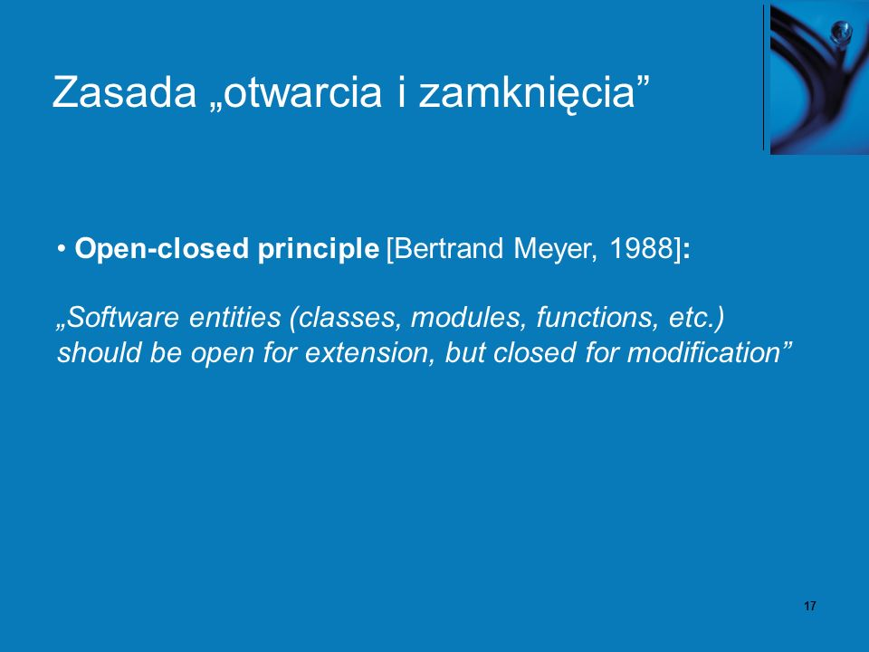 17 Zasada otwarcia i zamknięcia Open-closed principle [Bertrand Meyer, 1988]: Software entities (classes, modules, functions, etc.) should be open for