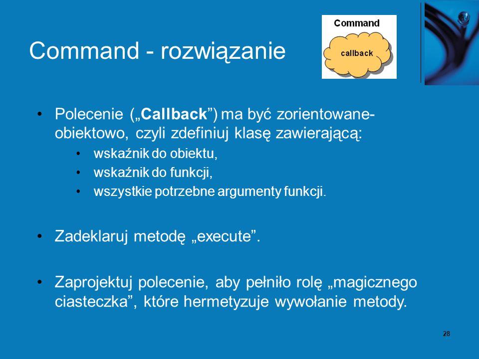 28 Command - rozwiązanie Polecenie (Callback) ma być zorientowane- obiektowo, czyli zdefiniuj klasę zawierającą: wskaźnik do obiektu, wskaźnik do funkcji, wszystkie potrzebne argumenty funkcji.