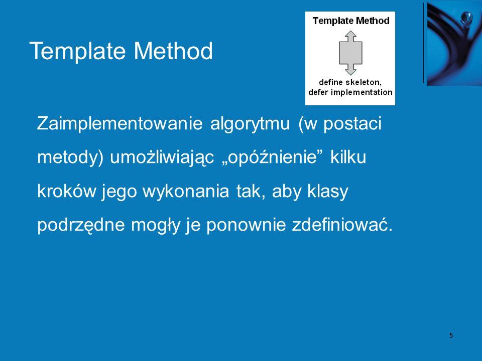 5 Template Method Zaimplementowanie algorytmu (w postaci metody) umożliwiając opóźnienie kilku kroków jego wykonania tak, aby klasy podrzędne mogły je ponownie zdefiniować.