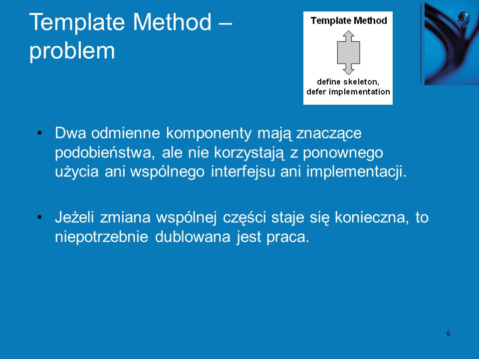 6 Template Method – problem Dwa odmienne komponenty mają znaczące podobieństwa, ale nie korzystają z ponownego użycia ani wspólnego interfejsu ani implementacji.