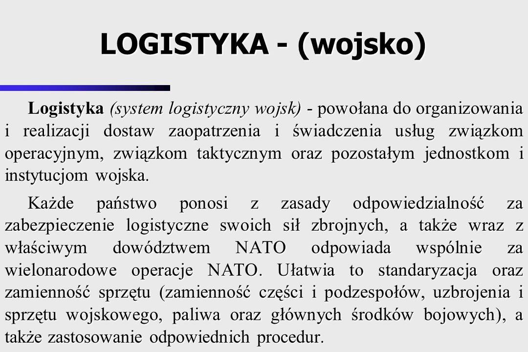 Logistyka (system logistyczny wojsk) - powołana do organizowania i realizacji dostaw zaopatrzenia i świadczenia usług związkom operacyjnym, związkom taktycznym oraz pozostałym jednostkom i instytucjom wojska.