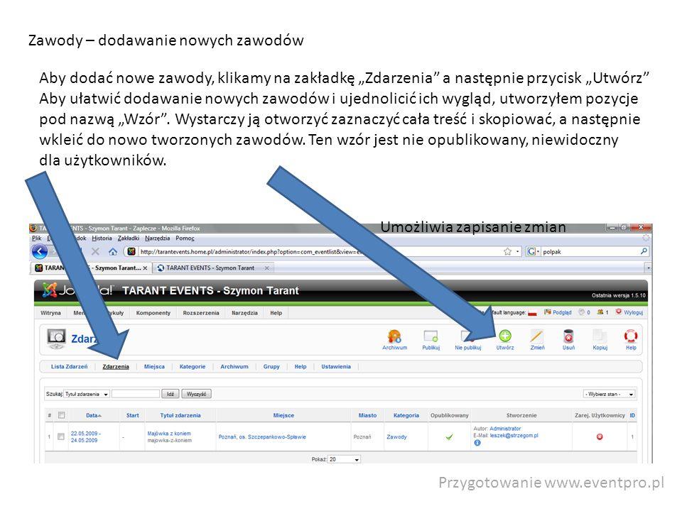 Przygotowanie www.eventpro.pl Zawody – dodawanie nowych zawodów Aby dodać nowe zawody, klikamy na zakładkę Zdarzenia a następnie przycisk Utwórz Aby ułatwić dodawanie nowych zawodów i ujednolicić ich wygląd, utworzyłem pozycje pod nazwą Wzór.