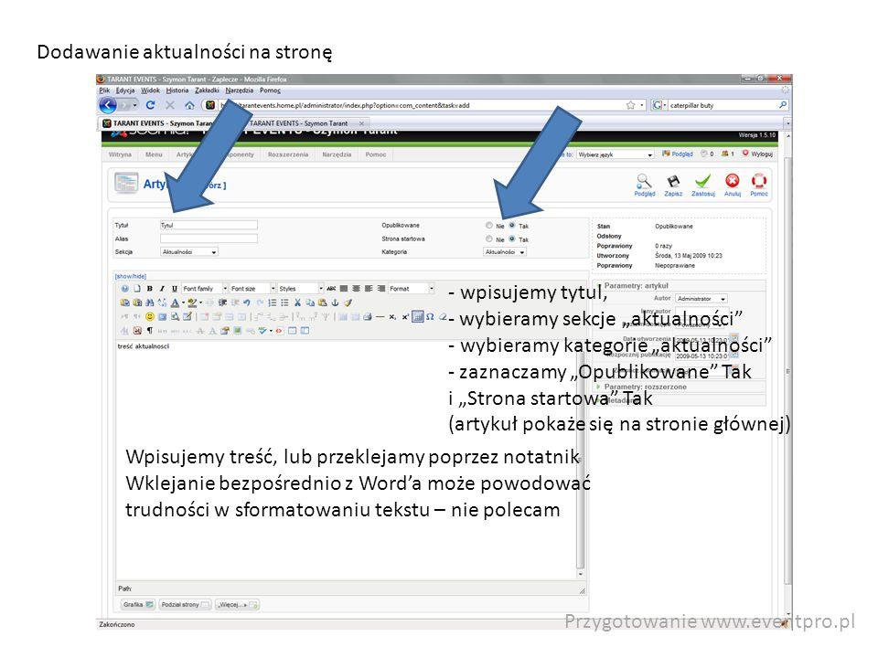 Przygotowanie www.eventpro.pl Dodawanie aktualności na stronę - wpisujemy tytul, - wybieramy sekcje aktualności - wybieramy kategorie aktualności - zaznaczamy Opublikowane Tak i Strona startowa Tak (artykuł pokaże się na stronie głównej) Wpisujemy treść, lub przeklejamy poprzez notatnik Wklejanie bezpośrednio z Worda może powodować trudności w sformatowaniu tekstu – nie polecam