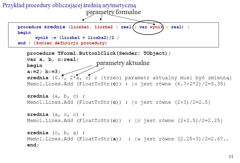 11 procedure srednia (liczba1, liczba2 : real ; var wynik : real) ; begin wynik := (liczba1 + liczba2)/2 ; end ; {koniec definicji procedury} procedure TForm1.Button1Click(Sender: TObject); var a, b, c:real; begin a:=2; b:=3; srednia (6.7, 2*a, c) ; {trzeci parametr aktualny musi być zmienną} Memo1.Lines.Add (FloatToStr(c)) ; {c jest równe (6.7+2*2)/2=5.35} srednia (a, b, c) ; Memo1.Lines.Add (FloatToStr(c)) ; {c jest równe (2+3)/2=2.5} srednia (a, c, c) ; Memo1.Lines.Add (FloatToStr(c)) ; {c jest równe (2+2.5)/2=2.25} srednia (c, b, a) ; Memo1.Lines.Add (FloatToStr(a)) ; {a jest równe (2.25+3)/2=2.67..