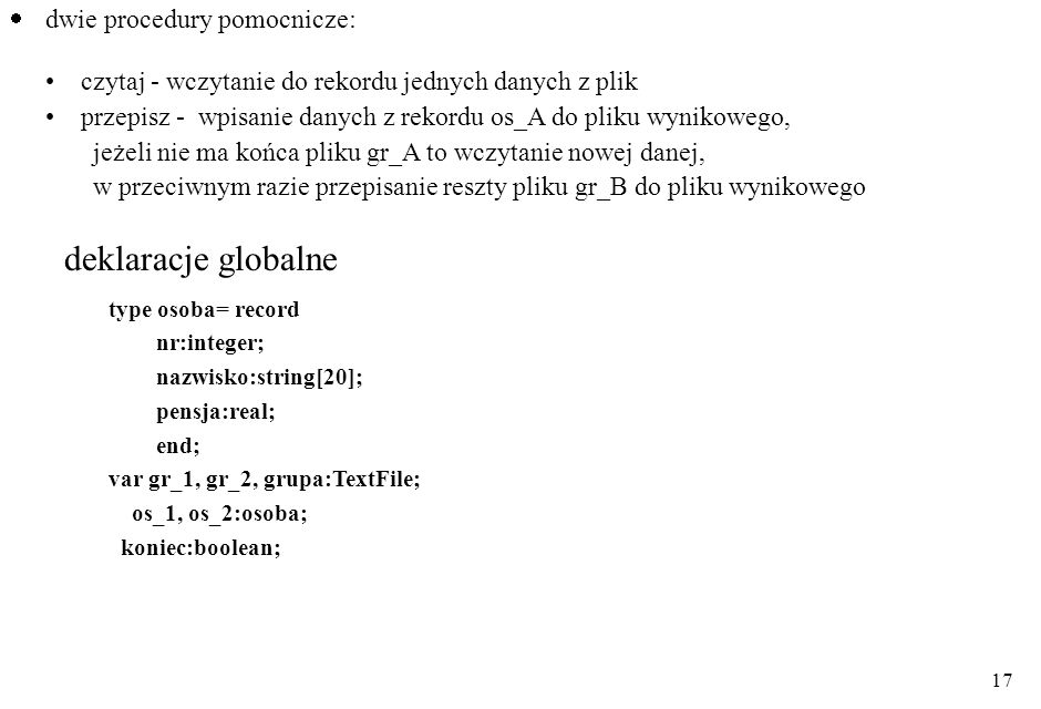 17 dwie procedury pomocnicze: czytaj - wczytanie do rekordu jednych danych z plik przepisz - wpisanie danych z rekordu os_A do pliku wynikowego, jeżeli nie ma końca pliku gr_A to wczytanie nowej danej, w przeciwnym razie przepisanie reszty pliku gr_B do pliku wynikowego type osoba= record nr:integer; nazwisko:string[20]; pensja:real; end; var gr_1, gr_2, grupa:TextFile; os_1, os_2:osoba; koniec:boolean; deklaracje globalne