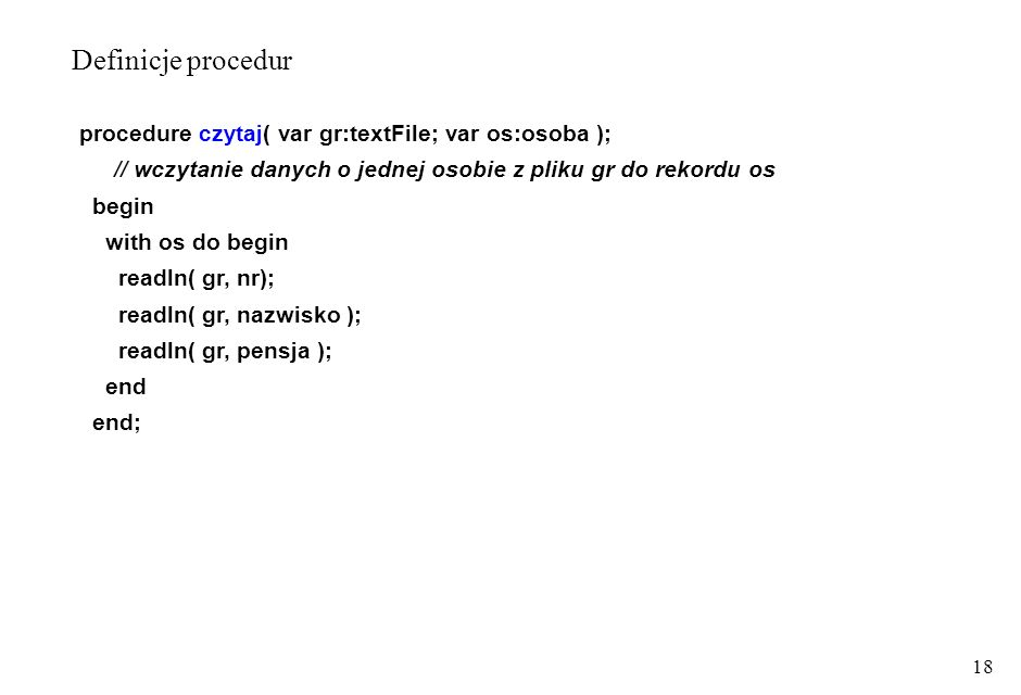 18 procedure czytaj( var gr:textFile; var os:osoba ); // wczytanie danych o jednej osobie z pliku gr do rekordu os begin with os do begin readln( gr, nr); readln( gr, nazwisko ); readln( gr, pensja ); end end; Definicje procedur