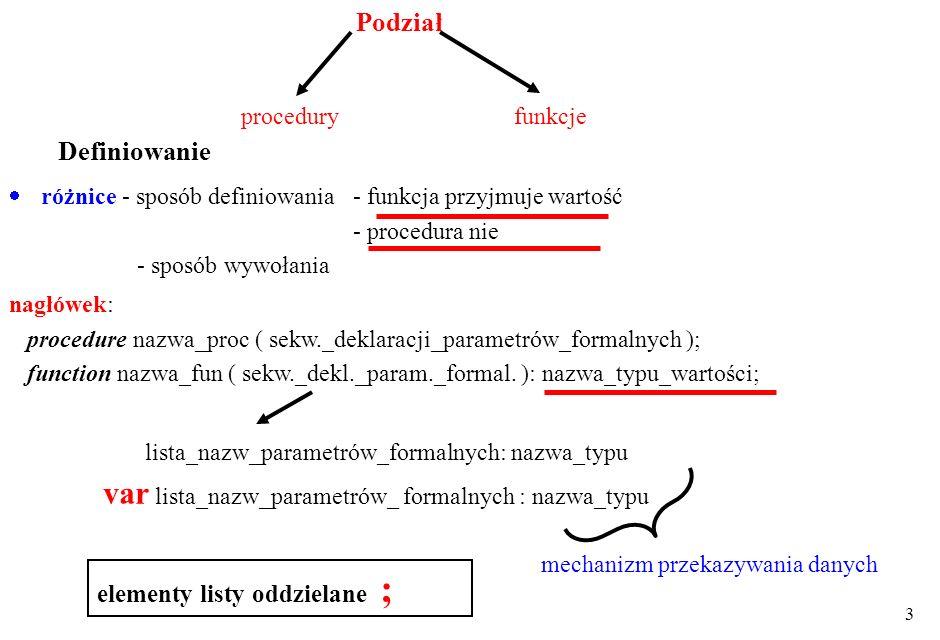 3 Podział różnice - sposób definiowania - funkcja przyjmuje wartość - procedura nie - sposób wywołania procedury nagłówek: procedure nazwa_proc ( sekw._deklaracji_parametrów_formalnych ); function nazwa_fun ( sekw._dekl._param._formal.