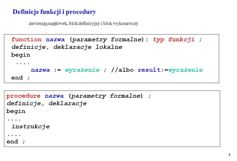 4 function nazwa (parametry formalne): typ funkcji ; definicje, deklaracje lokalne begin.... nazwa := wyrażenie ; //albo result:=wyrażenie end ; proce