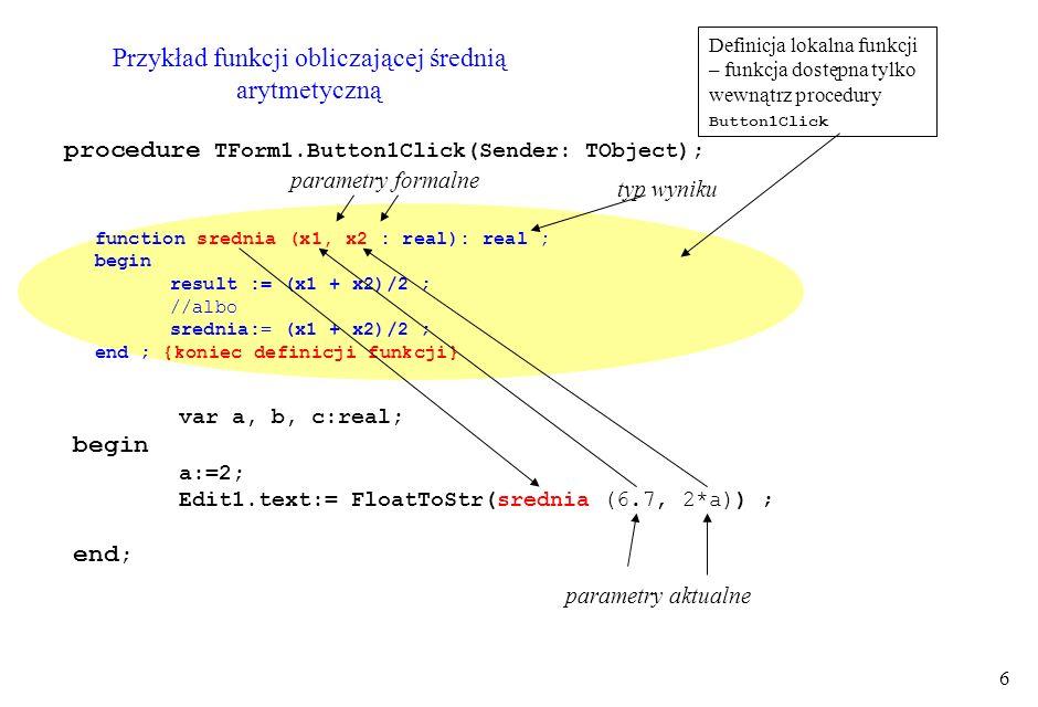 7 Przekazywanie danych z/do podprogramu - parametr formalny bez var - jest zmienną lokalną - wartość początkowa w momencie wywołania - argument aktualny - wyrażenie typu zgodnego - przekazywanie danych tylko na wejściu do podprogramu przez zmienną (adres) - określonego typu (referencyjnie) - parametr formalny z var - faktycznie nie dane lecz adres argumentu aktualnego - argument aktualny - zmienna tego samego typu - przekazywanie danych na wyjściu (czyli w większości przypadków zwrot wyniku lub wyników) - ale może być także na wejściu przez wartość