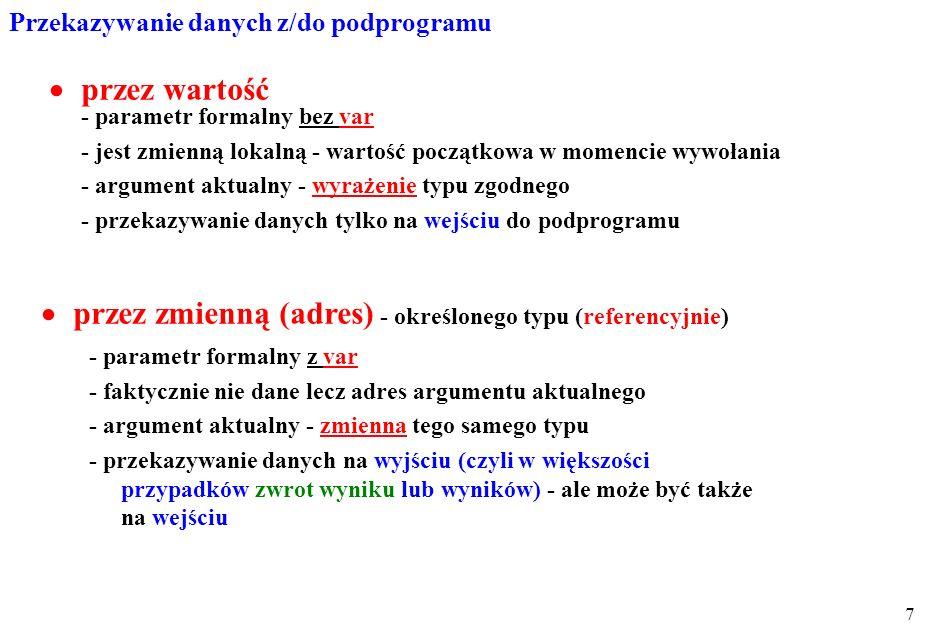 8 implementation //własna procedura procedure alfa(x1,x2:real; var wynik:real); begin wynik:=x1-x2; end; procedure TForm1.Button1Click(Sender: TObject); var w:real; begin alfa(5,2,w); Memo1.Lines.Add(FloatToStr(w)) ; alfa(4,2,w); Memo1.Lines.Add(FloatToStr(w)) ; end; definicja Przykład