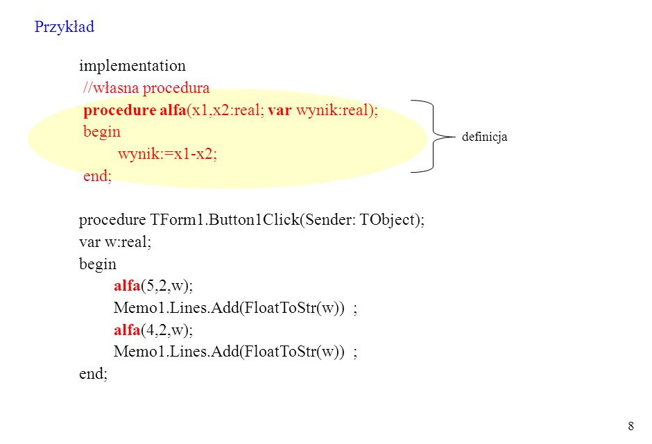 8 implementation //własna procedura procedure alfa(x1,x2:real; var wynik:real); begin wynik:=x1-x2; end; procedure TForm1.Button1Click(Sender: TObject); var w:real; begin alfa(5,2,w); Memo1.Lines.Add(FloatToStr(w)) ; alfa(4,2,w); Memo1.Lines.Add(FloatToStr(w)) ; end; definicja Przykład