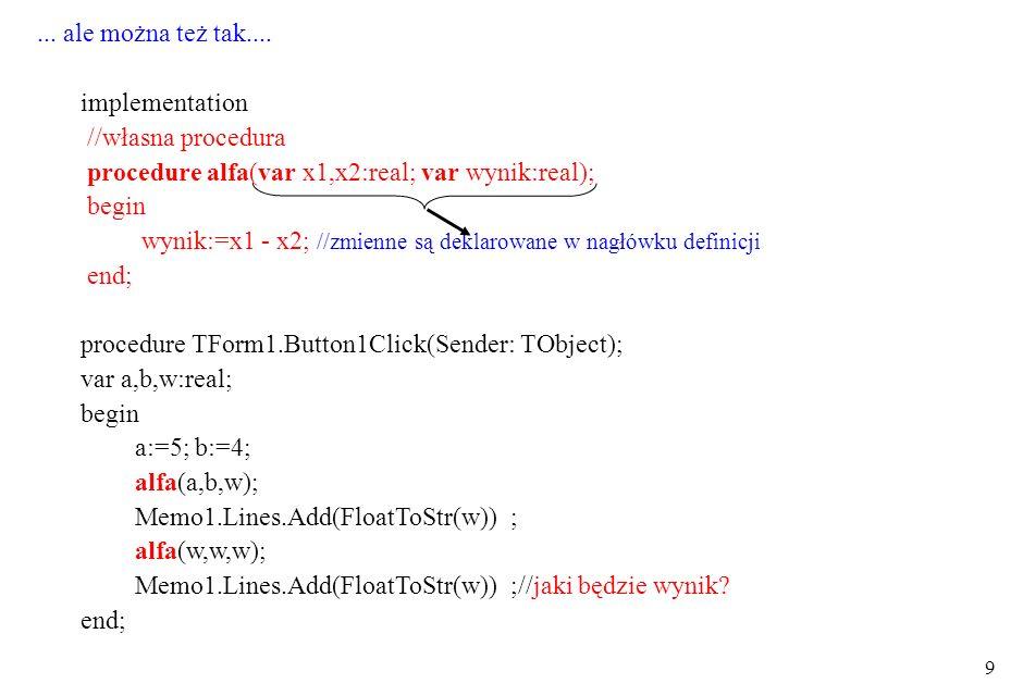 10 deklaracje globalne – zmienne widoczne w całym programie (chyba że przesłonięte w B, C lub D – nowe definicje) deklaracje lokalne w B (zewnętrzne dla C) deklaracje lokalne w C (zmienne z deklaracji A i B można przesłaniać) tu można wykorzystać procedurę C deklaracje lokalne w D (zmienne z deklaracji A można przesłaniać, procedura C niewidoczna) inna procedura, tu można wywołać procedury B i D, nie można procedury C unit A implementation deklaracje A procedure TForm1.Button1Click(Sender: TObject); begin end ; procedure B deklaracje B begin end procedure C deklaracje C begin end procedure D deklaracje D begin end Zasięg deklaracji i definicji