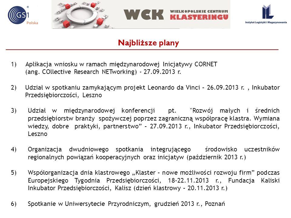 Najbliższe plany 1)Aplikacja wniosku w ramach międzynarodowej Inicjatywy CORNET (ang. COllective Research NETworking) - 27.09.2013 r. 2)Udział w spotk