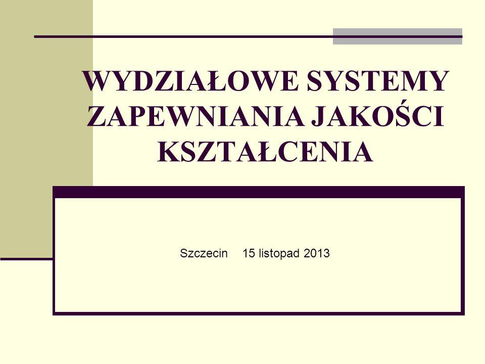 WYDZIAŁOWE SYSTEMY ZAPEWNIANIA JAKOŚCI KSZTAŁCENIA Szczecin 15 listopad 2013