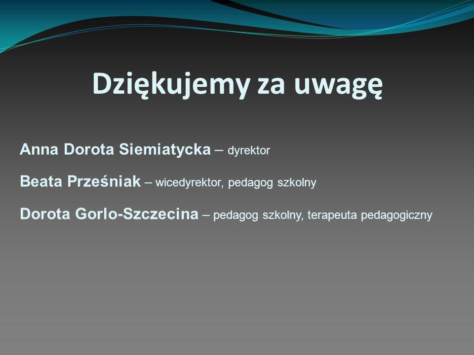 Dziękujemy za uwagę Anna Dorota Siemiatycka – dyrektor Beata Prześniak – wicedyrektor, pedagog szkolny Dorota Gorlo-Szczecina – pedagog szkolny, terap