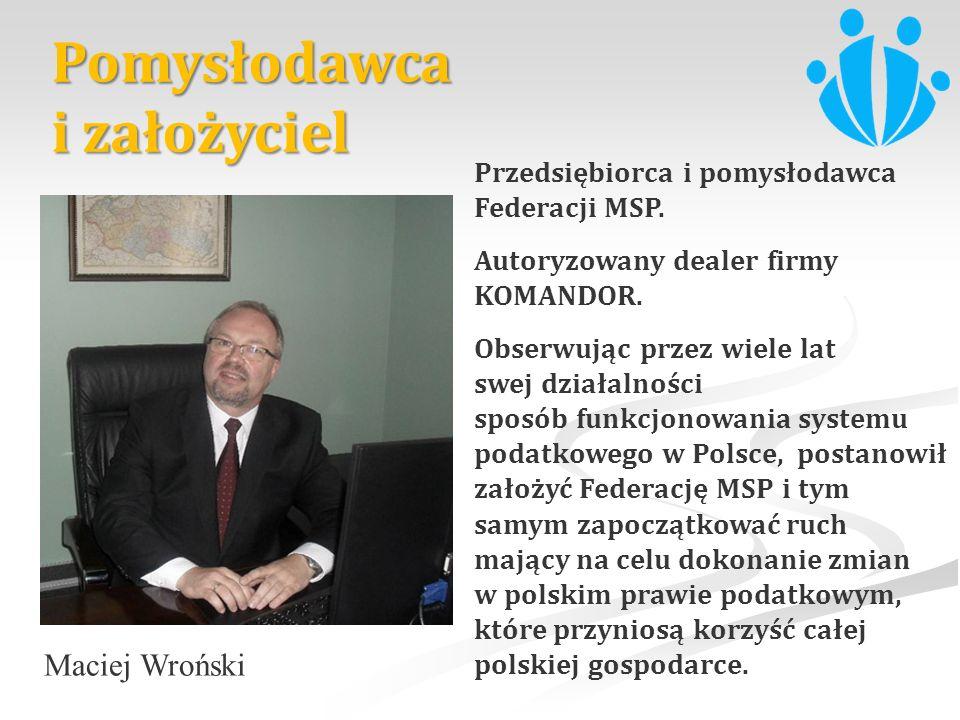 Maciej Wroński Przedsiębiorca i pomysłodawca Federacji MSP. Autoryzowany dealer firmy KOMANDOR. Obserwując przez wiele lat swej działalności sposób fu