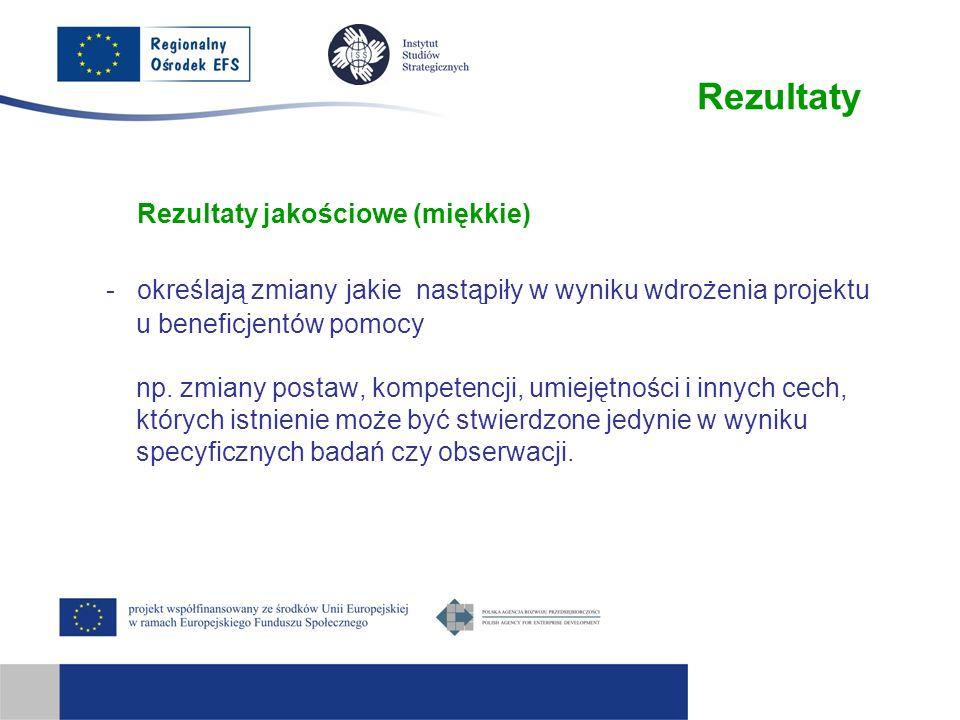 Rezultaty Rezultaty jakościowe (miękkie) - określają zmiany jakie nastąpiły w wyniku wdrożenia projektu u beneficjentów pomocy np. zmiany postaw, komp