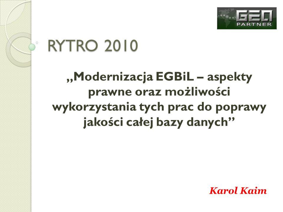 RYTRO 2010 Modernizacja EGBiL – aspekty prawne oraz możliwości wykorzystania tych prac do poprawy jakości całej bazy danych Karol Kaim