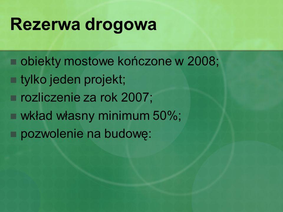 Rezerwa drogowa obiekty mostowe kończone w 2008; tylko jeden projekt; rozliczenie za rok 2007; wkład własny minimum 50%; pozwolenie na budowę: