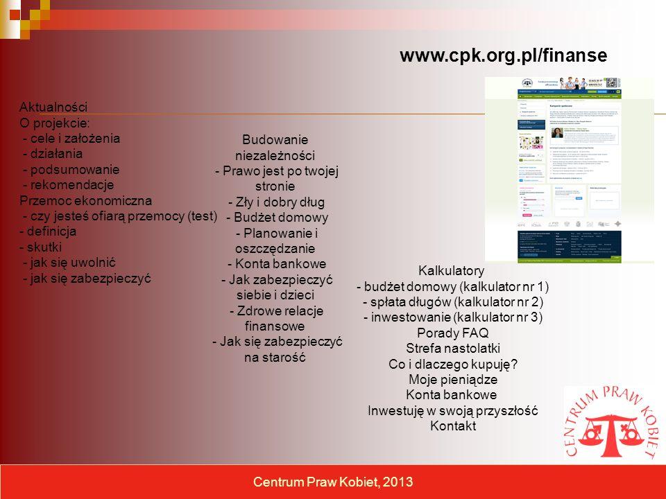 Aktualności O projekcie: - cele i założenia - działania - podsumowanie - rekomendacje Przemoc ekonomiczna - czy jesteś ofiarą przemocy (test) - definicja - skutki - jak się uwolnić - jak się zabezpieczyć Centrum Praw Kobiet, 2013 www.cpk.org.pl/finanse Budowanie niezależności - Prawo jest po twojej stronie - Zły i dobry dług - Budżet domowy - Planowanie i oszczędzanie - Konta bankowe - Jak zabezpieczyć siebie i dzieci - Zdrowe relacje finansowe - Jak się zabezpieczyć na starość Kalkulatory - budżet domowy (kalkulator nr 1) - spłata długów (kalkulator nr 2) - inwestowanie (kalkulator nr 3) Porady FAQ Strefa nastolatki Co i dlaczego kupuję.