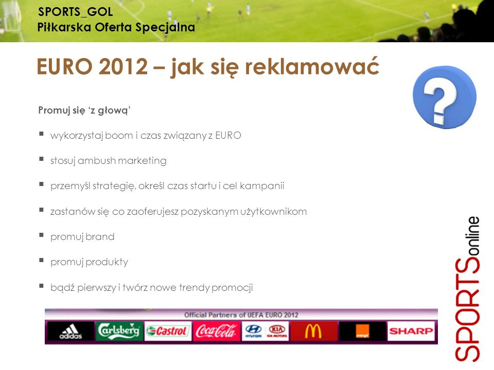 SPORTS_GOL Piłkarska Oferta Specjalna EURO 2012 – jak się reklamować Promuj się z głową wykorzystaj boom i czas związany z EURO stosuj ambush marketing przemyśl strategię, określ czas startu i cel kampanii zastanów się co zaoferujesz pozyskanym użytkownikom promuj brand promuj produkty bądź pierwszy i twórz nowe trendy promocji
