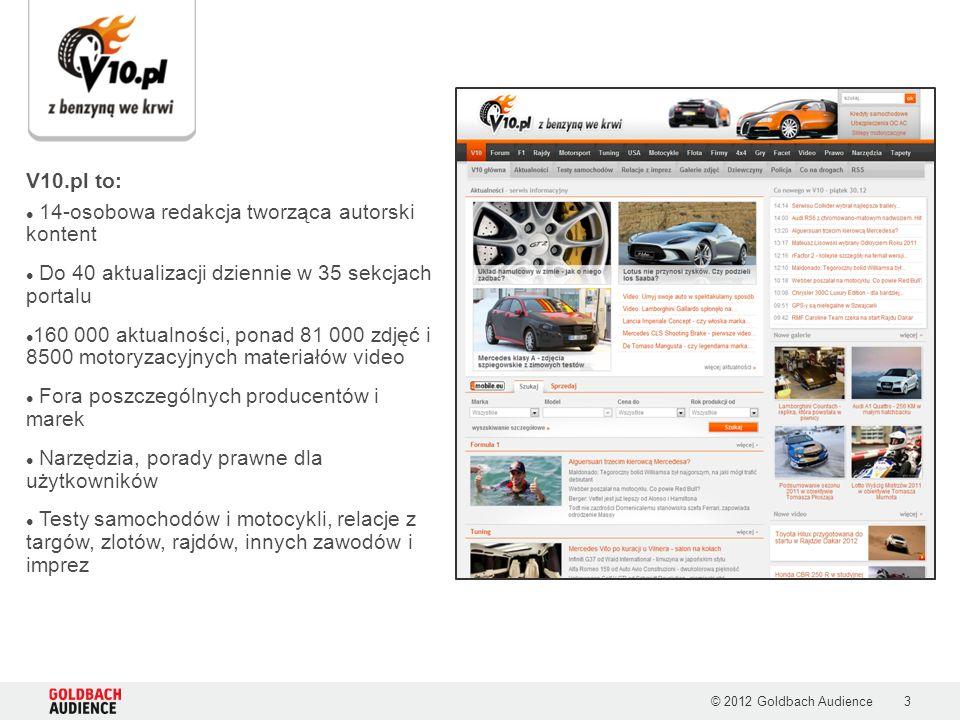 © 2012 Goldbach Audience3 V10.pl to: 14-osobowa redakcja tworząca autorski kontent Do 40 aktualizacji dziennie w 35 sekcjach portalu 160 000 aktualności, ponad 81 000 zdjęć i 8500 motoryzacyjnych materiałów video Fora poszczególnych producentów i marek Narzędzia, porady prawne dla użytkowników Testy samochodów i motocykli, relacje z targów, zlotów, rajdów, innych zawodów i imprez