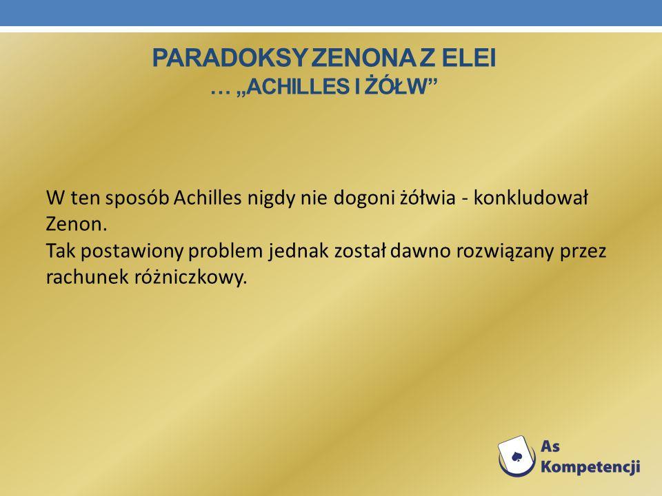 W ten sposób Achilles nigdy nie dogoni żółwia - konkludował Zenon. Tak postawiony problem jednak został dawno rozwiązany przez rachunek różniczkowy. P