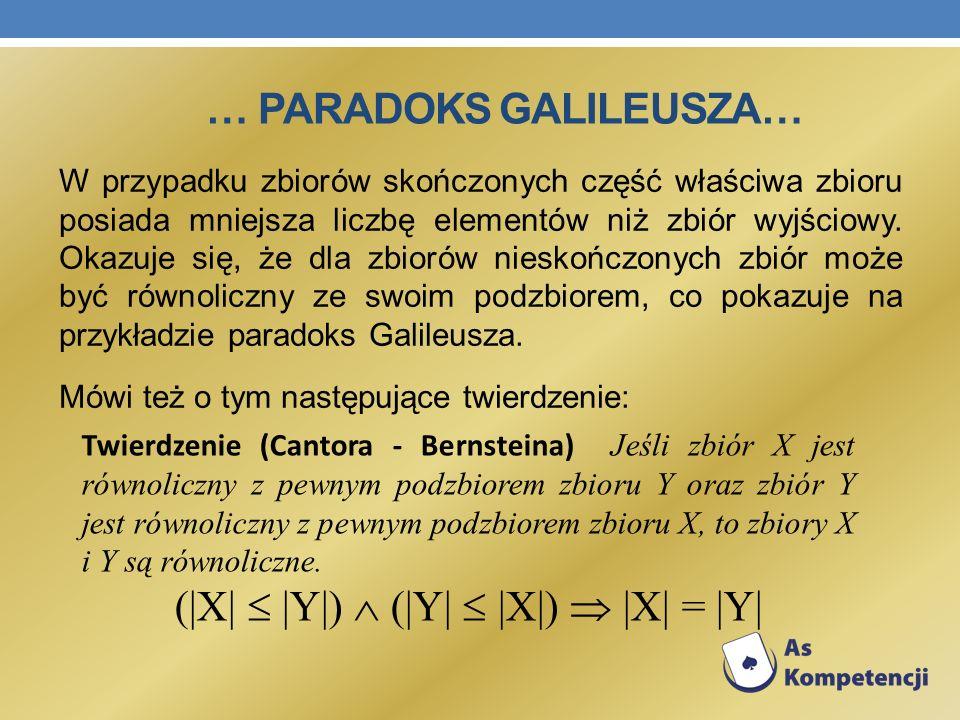 … PARADOKS GALILEUSZA… W przypadku zbiorów skończonych część właściwa zbioru posiada mniejsza liczbę elementów niż zbiór wyjściowy. Okazuje się, że dl